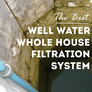 the best well water whole house filtration system